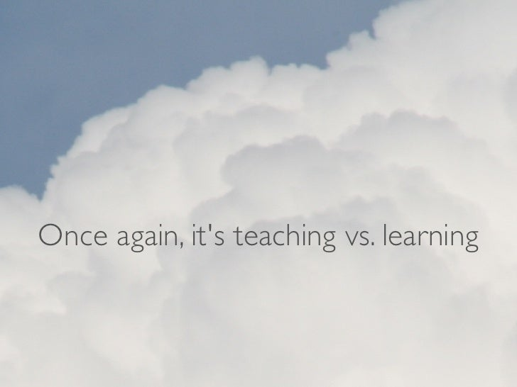 Once again, its teaching vs. learning