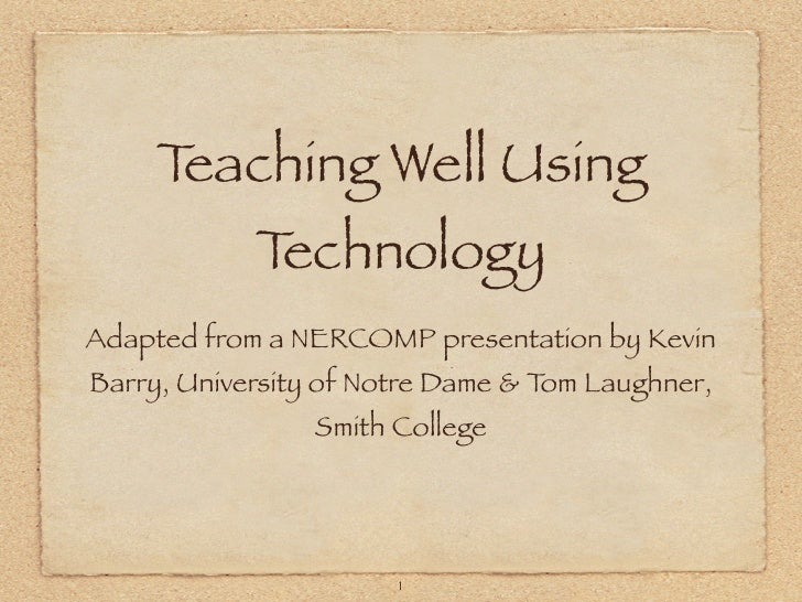 Teaching Well Using             Technology Adapted from a NERCOMP presentation by Kevin Barry, University of Notre Dame & ...