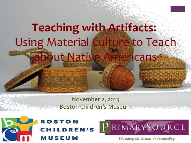 Teaching with Artifacts: Using Material Culture to Teach about Native Americans  November 2, 2013 Boston Children's Museum