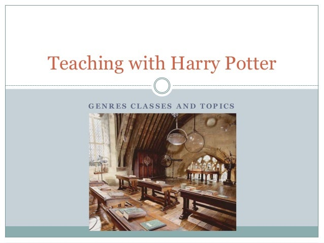 G E N R E S C L A S S E S A N D T O P I C S Teaching with Harry Potter