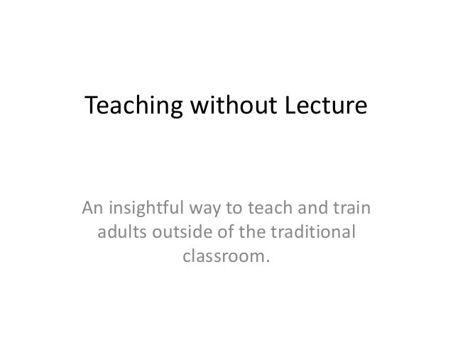 Teaching without LectureAn insightful way to teach and train adults outside of the traditional             classroom.