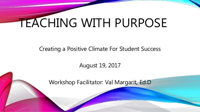 TEACHING WITH PURPOSE Creating a Positive Climate For Student Success August 19, 2017 Workshop Facilitator: Val Margarit, ...