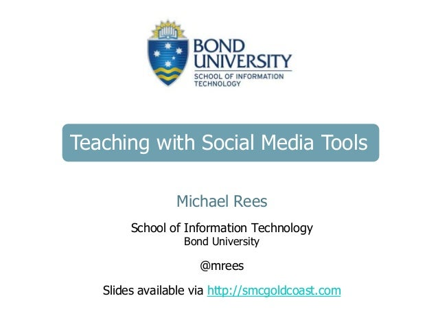 Teaching with Social Media Tools Michael Rees School of Information Technology Bond University @mrees Slides available via...