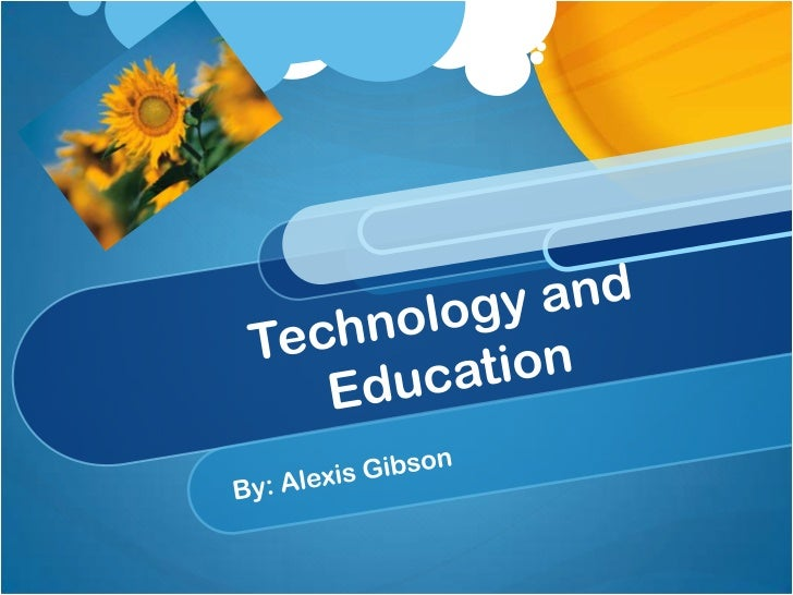 Technology and Education<br />By: Alexis Gibson<br />
