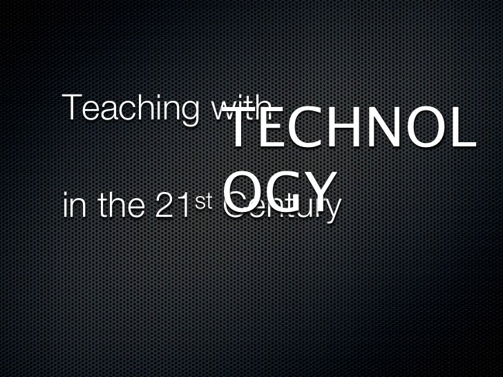 TECHNOLTeaching with         st OGYin the 21 Century