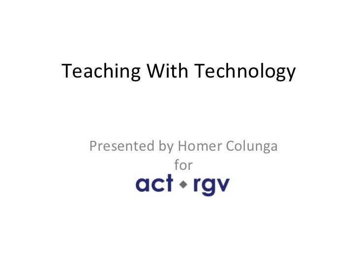 Teaching With Technology  Presented by Homer Colunga              for