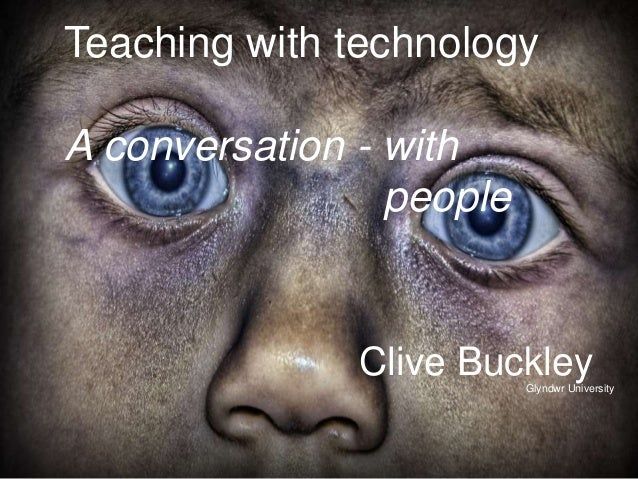 Teaching with technology  A conversation - with  people  Clive Buckley  Glyndwr University
