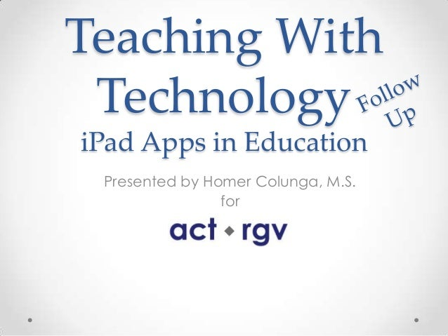 Teaching With TechnologyiPad Apps in Education Presented by Homer Colunga, M.S.                for