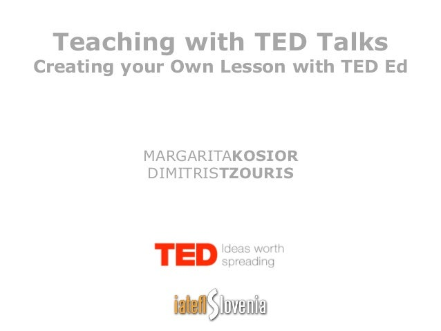 Teaching with TED Talks Creating your Own Lesson with TED Ed MARGARITAKOSIOR DIMITRISTZOURIS