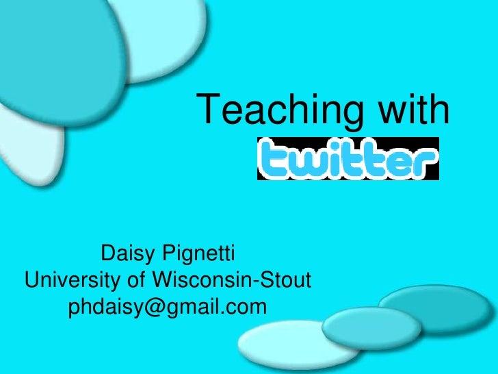 Teaching with          Daisy Pignetti University of Wisconsin-Stout     phdaisy@gmail.com