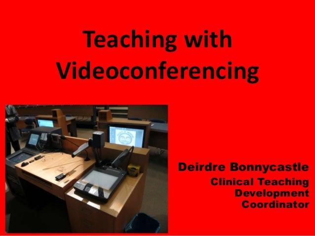 Teaching with Videoconferencing Deirdre Bonnycastle Clinical Teaching Development Coordinator