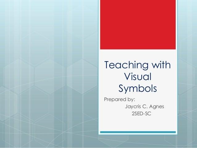 Teaching with Visual Symbols Prepared by: Jaycris C. Agnes 2SED-SC