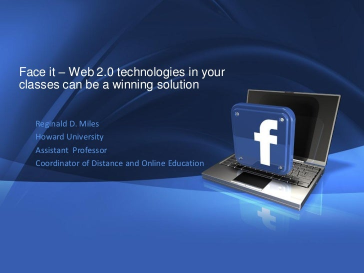 Face it – Web 2.0 technologies in yourclasses can be a winning solution   Reginald D. Miles   Howard University   Assistan...