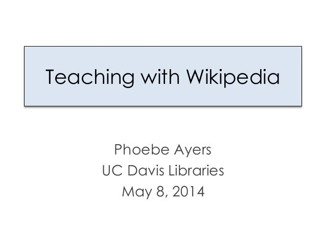 Teaching with Wikipedia Phoebe Ayers UC Davis Libraries May 8, 2014