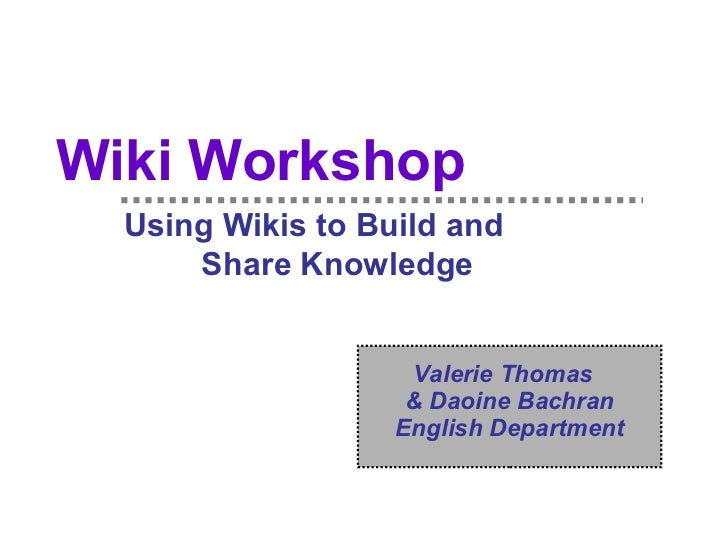 Wiki Workshop   Using Wikis to Build and  Share Knowledge Valerie Thomas  & Daoine Bachran English Department