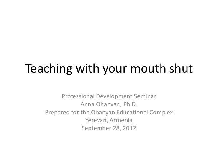 Teaching with your mouth shut        Professional Development Seminar                Anna Ohanyan, Ph.D.   Prepared for th...