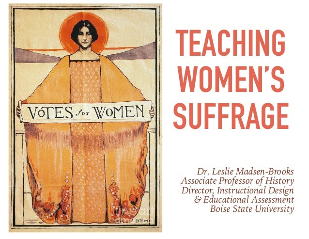 TEACHING WOMEN'S SUFFRAGE Dr. Leslie Madsen-Brooks Associate Professor of History Director, Instructional Design & Educati...