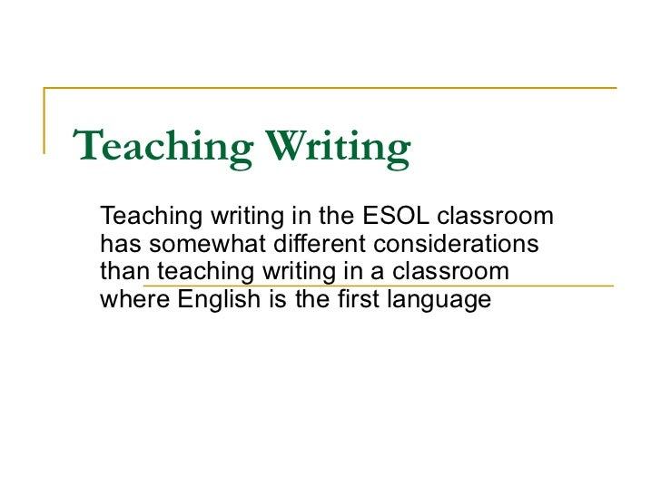 Teaching Writing   Teaching writing in the ESOL classroom has somewhat different considerations than teaching writing in a...
