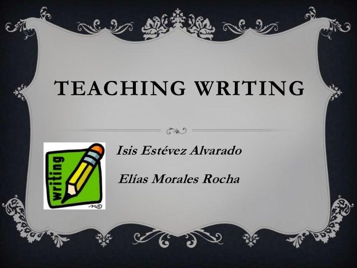 TEACHING WRITING   Isis Estévez Alvarado    Elías Morales Rocha