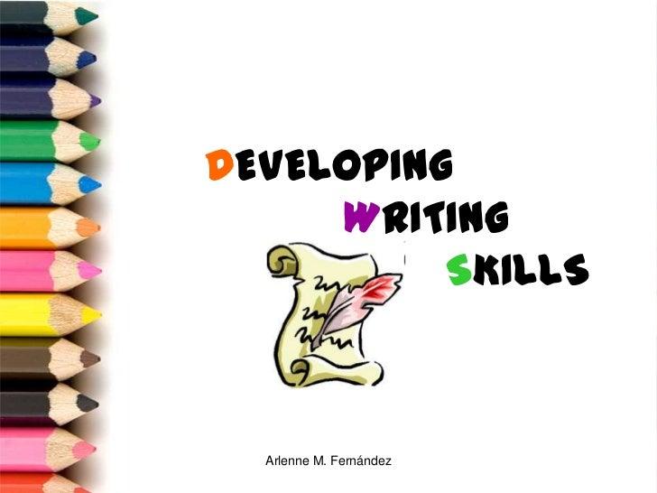 DEVELOPING     WRITING          SKILLS  Arlenne M. Fernández