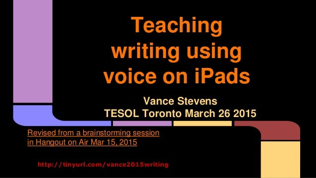 Teaching writing using voice on iPads Vance Stevens TESOL Toronto March 26 2015 http://tinyurl.com/vance2015writing Revise...