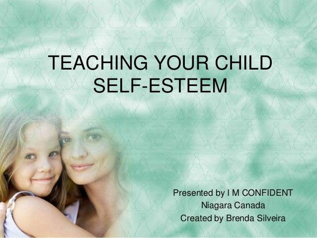 TEACHING YOUR CHILD SELF-ESTEEM Presented by I M CONFIDENT Niagara Canada Created by Brenda Silveira