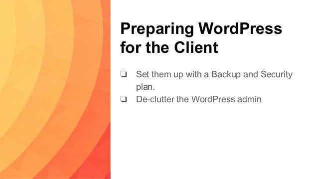 Preparing WordPress for the Client ❏ Set them up with a Backup and Security plan. ❏ De-clutter the WordPress admin