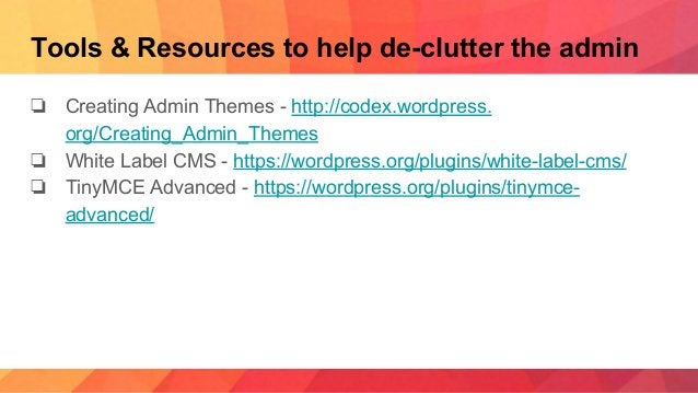 Tools & Resources to help de-clutter the admin ❏ Creating Admin Themes - http://codex.wordpress. org/Creating_Admin_Themes...