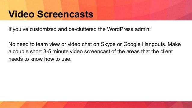 Video Screencasts If you've customized and de-cluttered the WordPress admin: No need to team view or video chat on Skype o...