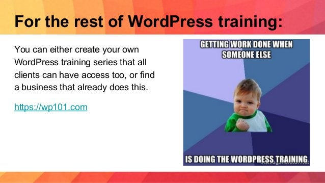 For the rest of WordPress training: You can either create your own WordPress training series that all clients can have acc...