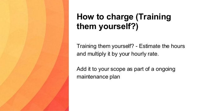 How to charge (Training them yourself?) Training them yourself? - Estimate the hours and multiply it by your hourly rate. ...