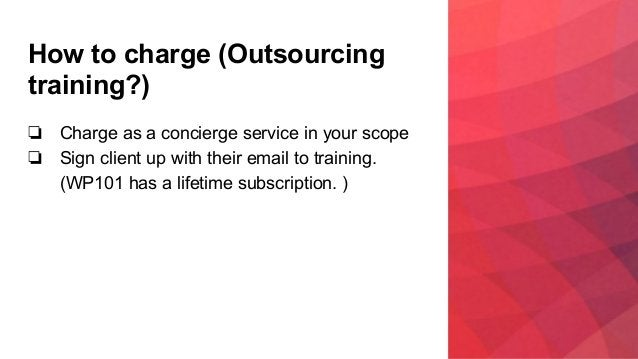 How to charge (Outsourcing training?) ❏ Charge as a concierge service in your scope ❏ Sign client up with their email to t...