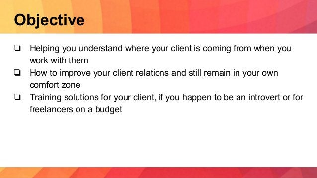 Objective ❏ Helping you understand where your client is coming from when you work with them ❏ How to improve your client r...