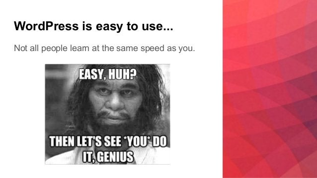 WordPress is easy to use... Not all people learn at the same speed as you.