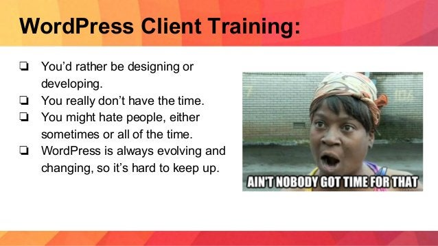 WordPress Client Training: ❏ You'd rather be designing or developing. ❏ You really don't have the time. ❏ You might hate p...