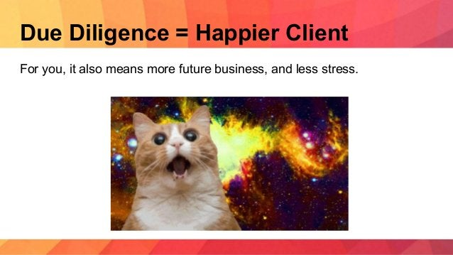 Due Diligence = Happier Client For you, it also means more future business, and less stress.