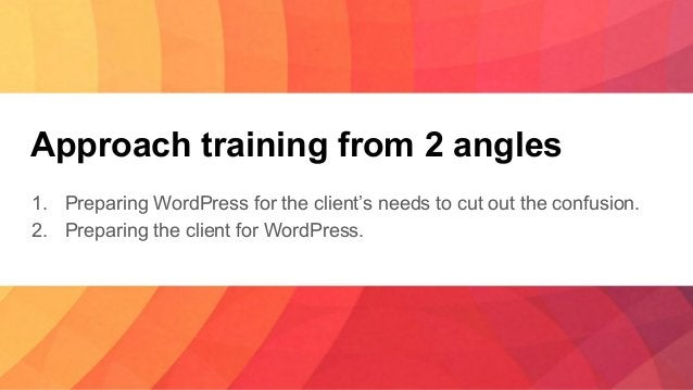 Approach training from 2 angles 1. Preparing WordPress for the client's needs to cut out the confusion. 2. Preparing the c...