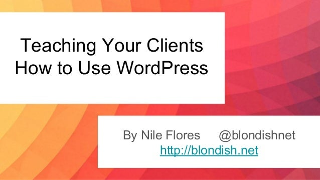 Teaching Your Clients How to Use WordPress By Nile Flores @blondishnet http://blondish.net