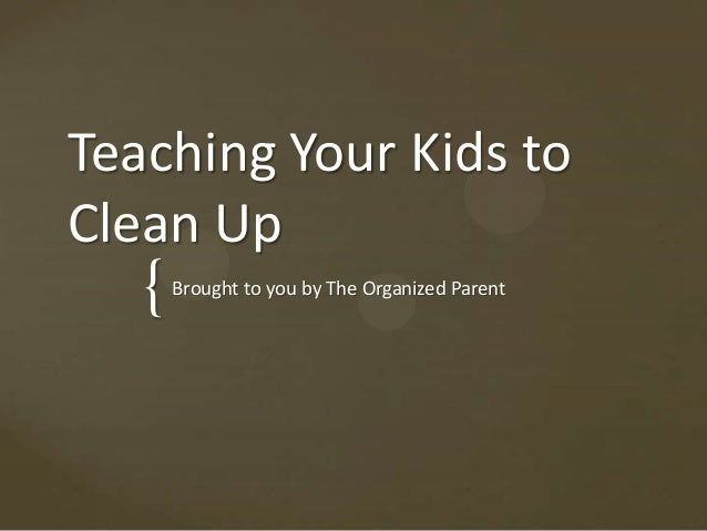 {Teaching Your Kids toClean UpBrought to you by The Organized Parent