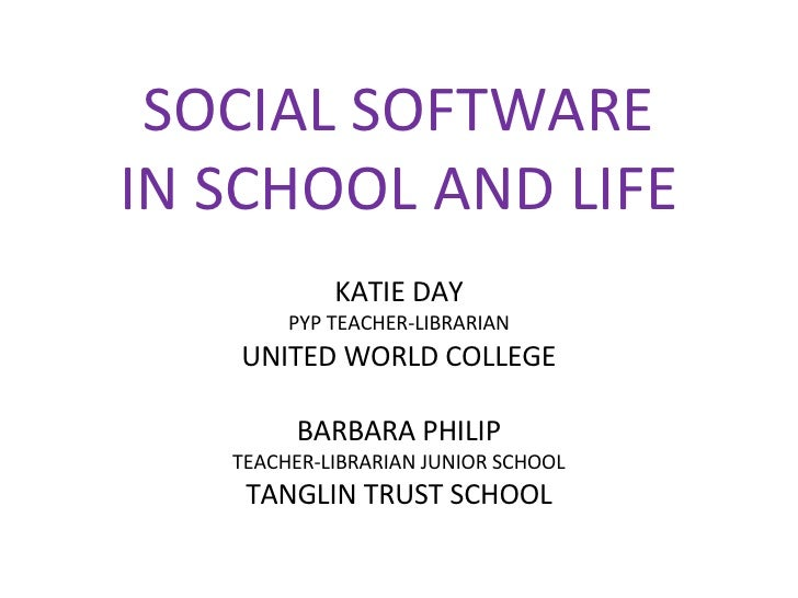SOCIAL SOFTWARE IN SCHOOL AND LIFE KATIE DAY PYP TEACHER-LIBRARIAN UNITED WORLD COLLEGE BARBARA PHILIP TEACHER-LIBRARIAN J...