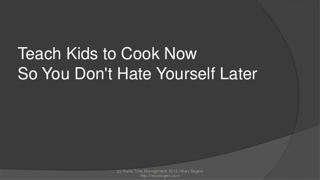 Teach Kids to Cook Now So You Don't Hate Yourself Later  (c) Home Time Management 2013 | Mary Segers http://marysegers.com
