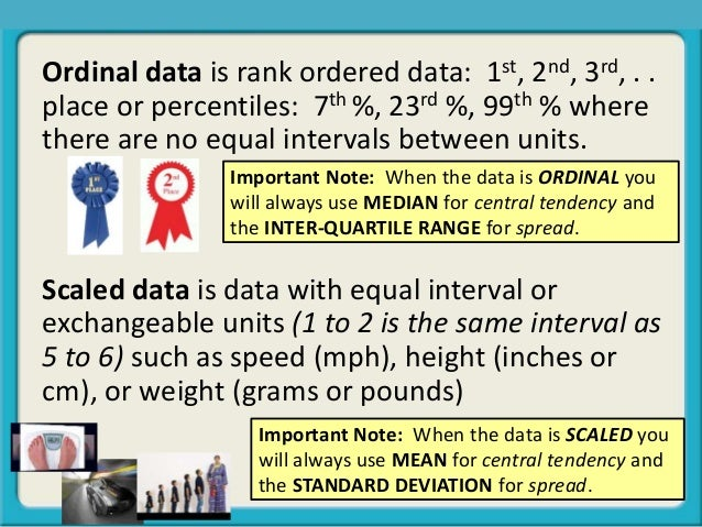 Ordinal data is rank ordered data: 1st, 2nd, 3rd, . . place or percentiles: 7th %, 23rd %, 99th % where there are no equal...