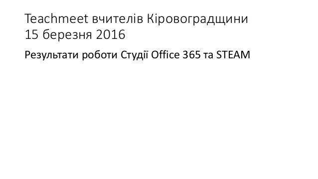 Teachmeet вчителів Кіровоградщини 15 березня 2016 Результати роботи Студії Office 365 та STEAM