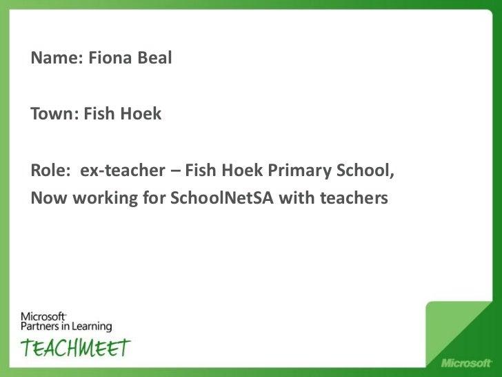 Name: Fiona BealTown: Fish HoekRole: ex-teacher – Fish Hoek Primary School,Now working for SchoolNetSA with teachers