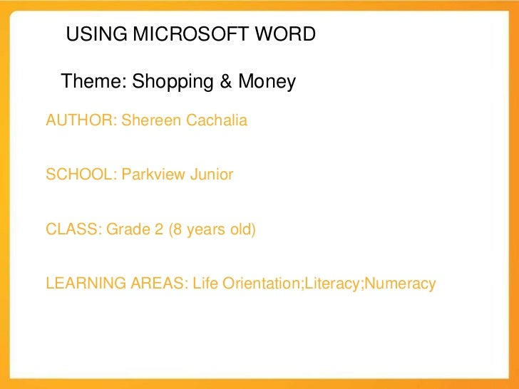 USING MICROSOFT WORD Theme: Shopping & MoneyAUTHOR: Shereen CachaliaSCHOOL: Parkview JuniorCLASS: Grade 2 (8 years old)LEA...