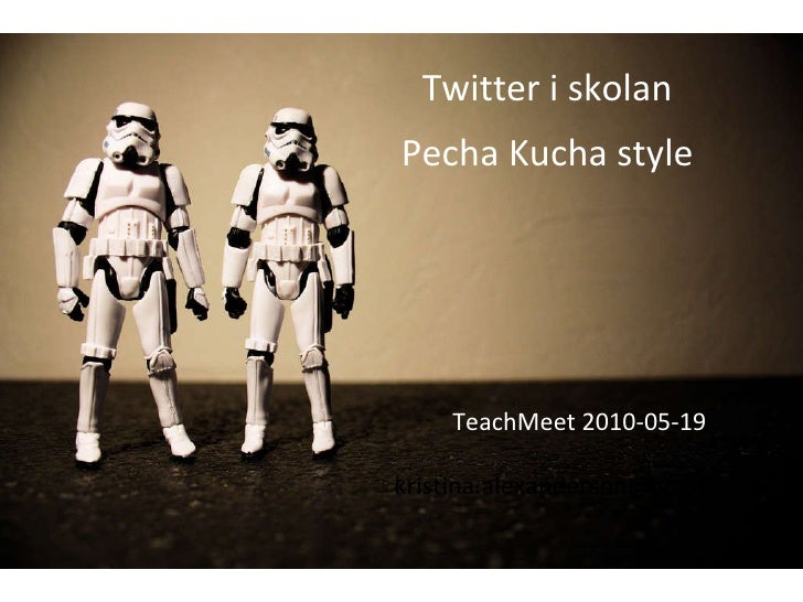 TeachMeet 2010-05-19 [email_address] Twitter i skolan Pecha Kucha style
