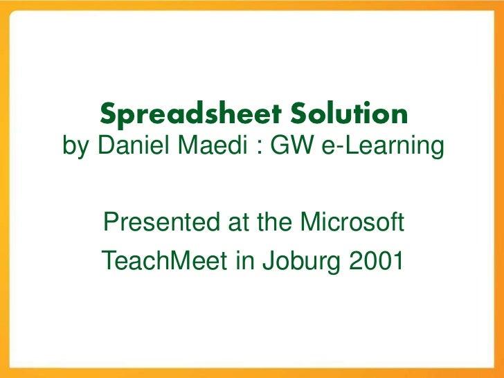 Spreadsheet Solutionby Daniel Maedi : GW e-Learning   Presented at the Microsoft   TeachMeet in Joburg 2001