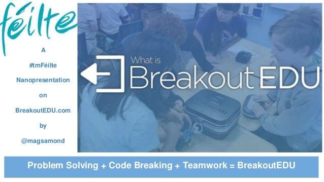A #tmFéilte Nanopresentation on BreakoutEDU.com by @magsamond Problem Solving + Code Breaking + Teamwork = BreakoutEDU