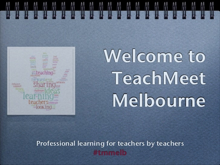 Welcome to                     TeachMeet                     MelbourneProfessional learning for teachers by teachers      ...