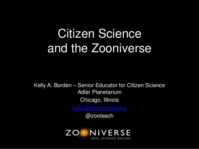 Citizen Scienceand the ZooniverseKelly A. Borden – Senior Educator for Citizen ScienceAdler PlanetariumChicago, Illinoiske...